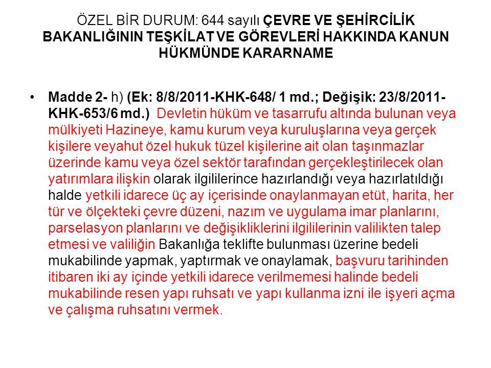 ÖZEL BİR DURUM: 644 sayılı ÇEVRE VE ŞEHİRCİLİK BAKANLIĞININ TEŞKİLAT VE GÖREVLERİ HAKKINDA KANUN HÜKMÜNDE KARARNAME Madde 2- h) (Ek: 8/8/2011-KHK-648/ 1 md.; Değişik: 23/8/2011- KHK-653/6 md.) Devletin hüküm ve tasarrufu altında bulunan veya mülkiyeti Hazineye, kamu kurum veya kuruluşlarına veya gerçek kişilere veyahut özel hukuk tüzel kişilerine ait olan taşınmazlar üzerinde kamu veya özel sektör tarafından gerçekleştirilecek olan yatırımlara ilişkin olarak ilgililerince hazırlandığı veya hazırlatıldığı halde yetkili idarece üç ay içerisinde onaylanmayan etüt, harita, her tür ve ölçekteki çevre düzeni, nazım ve uygulama imar planlarını, parselasyon planlarını ve değişikliklerini ilgililerinin valilikten talep etmesi ve valiliğin Bakanlığa teklifte bulunması üzerine bedeli mukabilinde yapmak, yaptırmak ve onaylamak, başvuru tarihinden itibaren iki ay içinde yetkili idarece verilmemesi halinde bedeli mukabilinde resen yapı ruhsatı ve yapı kullanma izni ile işyeri açma ve çalışma ruhsatını vermek.