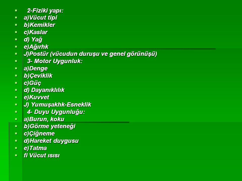  2-Fiziki yapı:  a)Vücut tipi  b)Kemikler  c)Kaslar  d) Yağ  e)Ağırhk  J)Postür (vücudun duruşu ve genel görünüşü)  3- Motor Uygunluk:  a)Den
