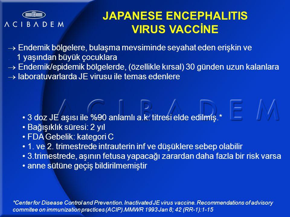 JAPANESE ENCEPHALITIS VIRUS VACCİNE  Endemik bölgelere, bulaşma mevsiminde seyahat eden erişkin ve.