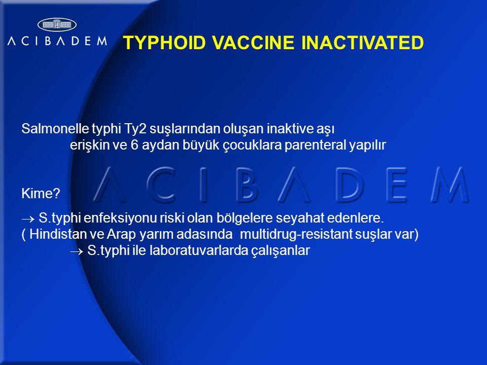 TYPHOID VACCINE INACTIVATED Salmonelle typhi Ty2 suşlarından oluşan inaktive aşı erişkin ve 6 aydan büyük çocuklara parenteral yapılır Kime.