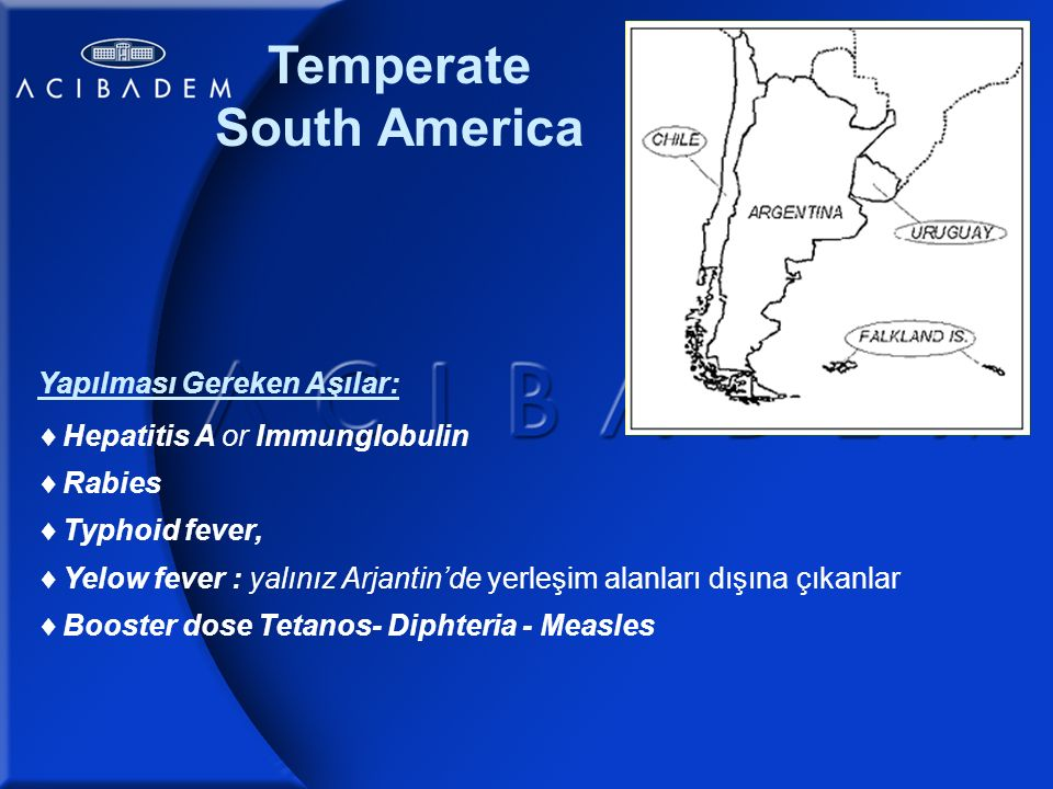 Tropical South America Yapılması Gereken Aşılar:  Hepatitis A or Immunglobulin  Hepatitis B  Rabies  Typhoid fever  Yelow fever  Booster dose Tetanos- Diphteria - Measles