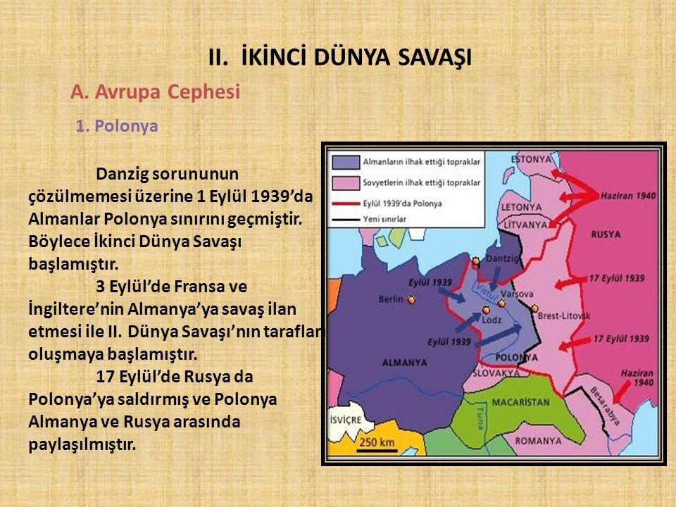 II. İKİNCİ DÜNYA SAVAŞI A. Avrupa Cephesi 1. Polonya Danzig sorununun çözülmemesi üzerine 1 Eylül 1939'da Almanlar Polonya sınırını geçmiştir. Böylece