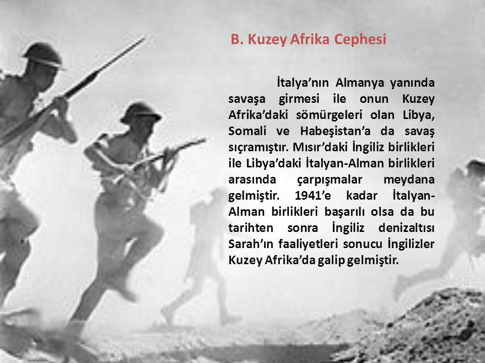 B. Kuzey Afrika Cephesi İtalya'nın Almanya yanında savaşa girmesi ile onun Kuzey Afrika'daki sömürgeleri olan Libya, Somali ve Habeşistan'a da savaş s