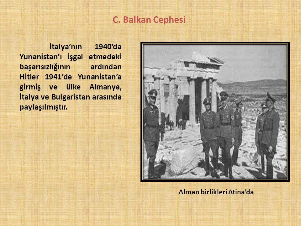 C. Balkan Cephesi İtalya'nın 1940'da Yunanistan'ı işgal etmedeki başarısızlığının ardından Hitler 1941'de Yunanistan'a girmiş ve ülke Almanya, İtalya