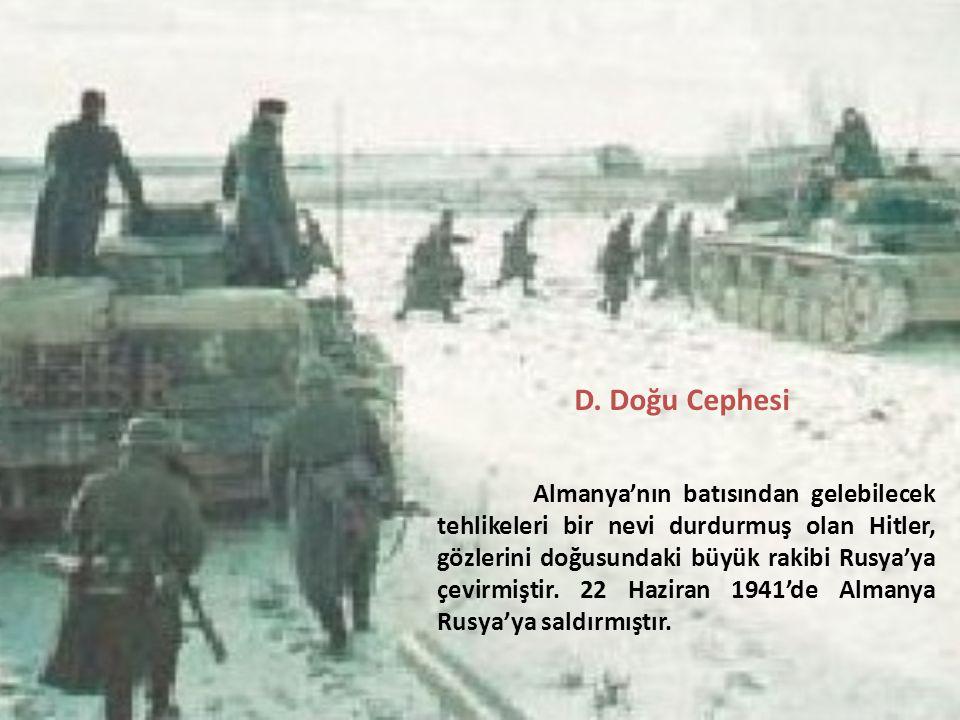 D. Doğu Cephesi Almanya'nın batısından gelebilecek tehlikeleri bir nevi durdurmuş olan Hitler, gözlerini doğusundaki büyük rakibi Rusya'ya çevirmiştir