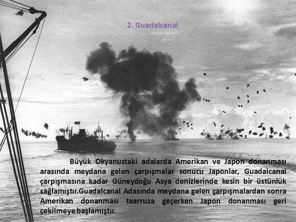 2. Guadalcanal Büyük Okyanustaki adalarda Amerikan ve Japon donanması arasında meydana gelen çarpışmalar sonucu Japonlar, Guadalcanal çarpışmasına kad