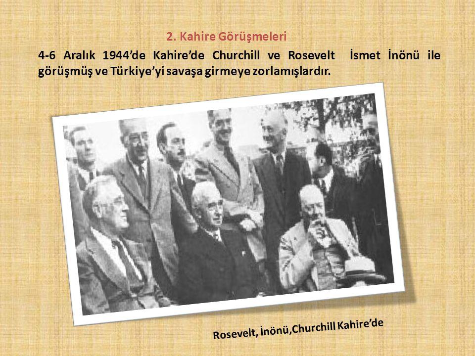 2. Kahire Görüşmeleri 4-6 Aralık 1944'de Kahire'de Churchill ve Rosevelt İsmet İnönü ile görüşmüş ve Türkiye'yi savaşa girmeye zorlamışlardır. R o s e