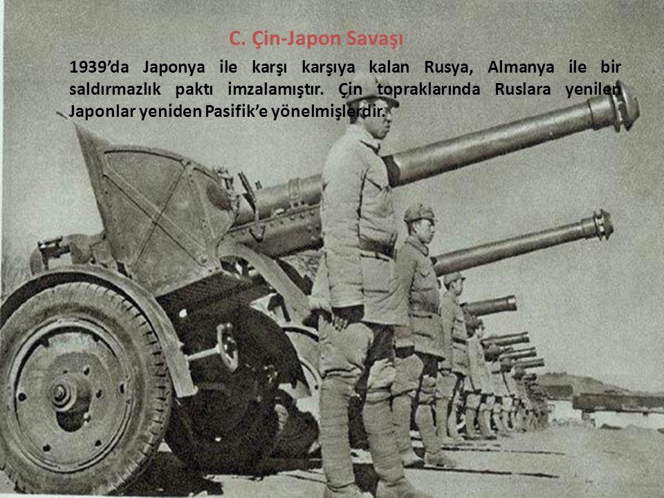 C. Çin-Japon Savaşı 1939'da Japonya ile karşı karşıya kalan Rusya, Almanya ile bir saldırmazlık paktı imzalamıştır. Çin topraklarında Ruslara yenilen