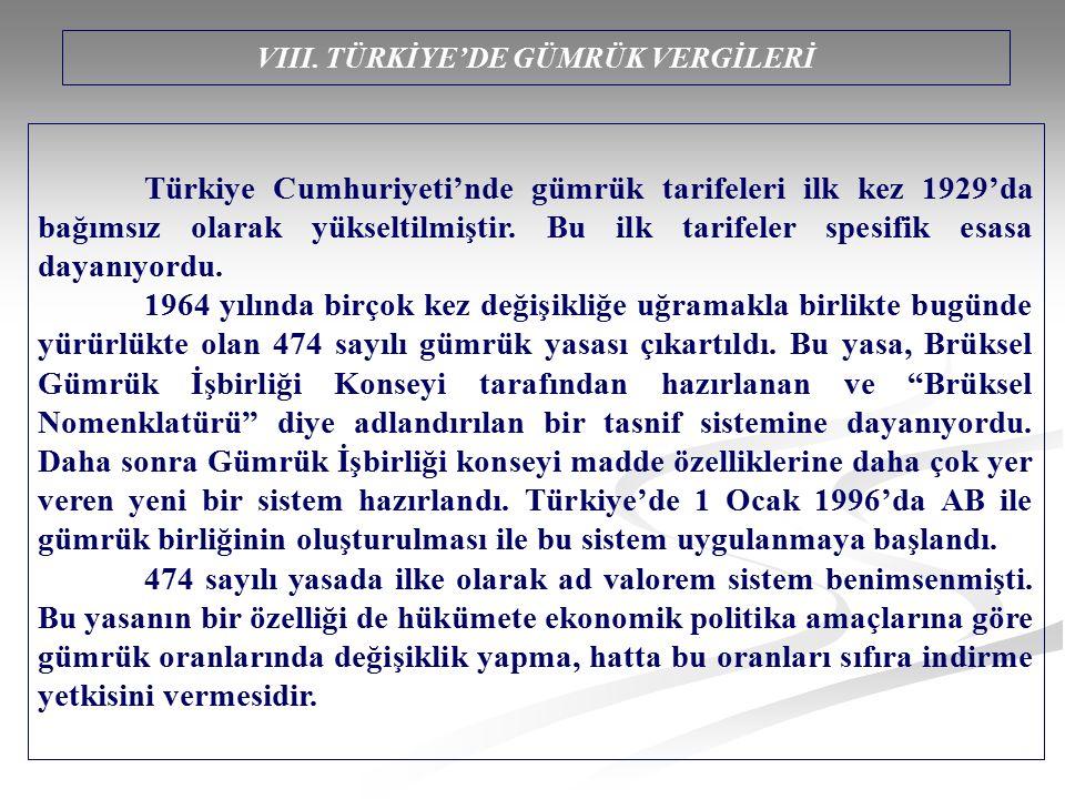 VIII. TÜRKİYE'DE GÜMRÜK VERGİLERİ Türkiye Cumhuriyeti'nde gümrük tarifeleri ilk kez 1929'da bağımsız olarak yükseltilmiştir. Bu ilk tarifeler spesifik