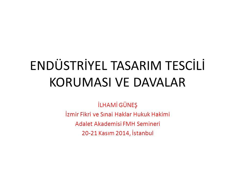 ENDÜSTRİYEL TASARIM TESCİLİ KORUMASI VE DAVALAR İLHAMİ GÜNEŞ İzmir Fikri ve Sınai Haklar Hukuk Hakimi Adalet Akademisi FMH Semineri 20-21 Kasım 2014, İstanbul