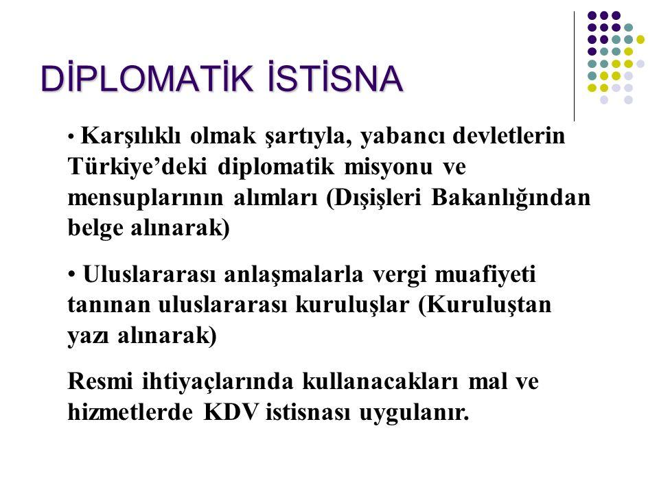 DİPLOMATİK İSTİSNA Karşılıklı olmak şartıyla, yabancı devletlerin Türkiye'deki diplomatik misyonu ve mensuplarının alımları (Dışişleri Bakanlığından belge alınarak) Uluslararası anlaşmalarla vergi muafiyeti tanınan uluslararası kuruluşlar (Kuruluştan yazı alınarak) Resmi ihtiyaçlarında kullanacakları mal ve hizmetlerde KDV istisnası uygulanır.