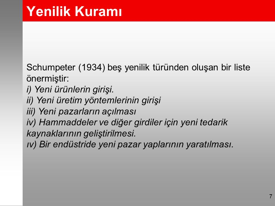 Yenilik Kuramı 7 Schumpeter (1934) beş yenilik türünden oluşan bir liste önermiştir: i) Yeni ürünlerin girişi. ii) Yeni üretim yöntemlerinin girişi ii
