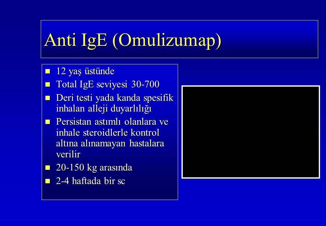 Anti IgE(Omulizumap) Anti IgE (Omulizumap) 12 yaş üstünde 12 yaş üstünde Total IgE seviyesi 30-700 Total IgE seviyesi 30-700 Deri testi yada kanda spesifik inhalan alleji duyarlılığı Deri testi yada kanda spesifik inhalan alleji duyarlılığı Persistan astımlı olanlara ve inhale steroidlerle kontrol altına alınamayan hastalara verilir Persistan astımlı olanlara ve inhale steroidlerle kontrol altına alınamayan hastalara verilir 20-150 kg arasında 20-150 kg arasında 2-4 haftada bir sc 2-4 haftada bir sc