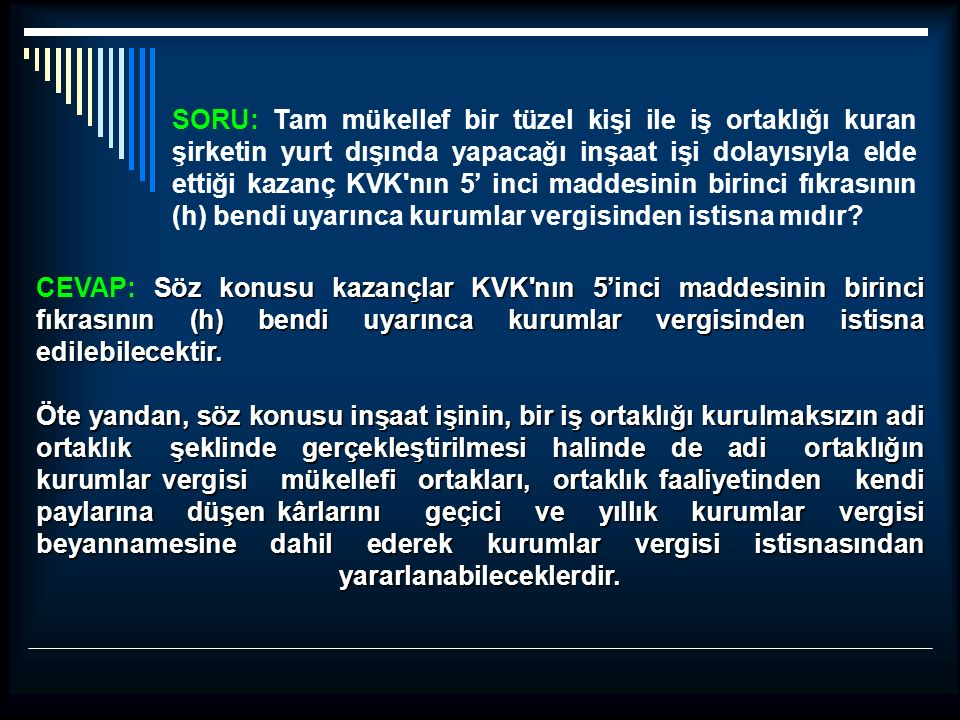SORU: Tam mükellef bir tüzel kişi ile iş ortaklığı kuran şirketin yurt dışında yapacağı inşaat işi dolayısıyla elde ettiği kazanç KVK nın 5' inci maddesinin birinci fıkrasının (h) bendi uyarınca kurumlar vergisinden istisna mıdır.