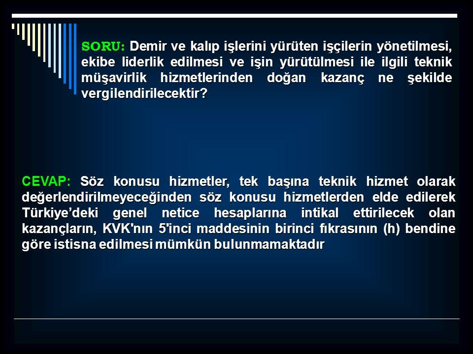 Söz konusu hizmetler, tek başına teknik hizmet olarak değerlendirilmeyeceğinden söz konusu hizmetlerden elde edilerek Türkiye'deki genel netice hesaplarına intikal ettirilecek olan kazançların, KVK nın 5 inci maddesinin birinci fıkrasının (h) bendine göre istisna edilmesi mümkün bulunmamaktadır CEVAP: Söz konusu hizmetler, tek başına teknik hizmet olarak değerlendirilmeyeceğinden söz konusu hizmetlerden elde edilerek Türkiye'deki genel netice hesaplarına intikal ettirilecek olan kazançların, KVK nın 5 inci maddesinin birinci fıkrasının (h) bendine göre istisna edilmesi mümkün bulunmamaktadır Demir ve kalıp işlerini yürüten işçilerin yönetilmesi, ekibe liderlik edilmesi ve işin yürütülmesi ile ilgili teknik müşavirlik hizmetlerinden doğan kazanç ne şekilde vergilendirilecektir.