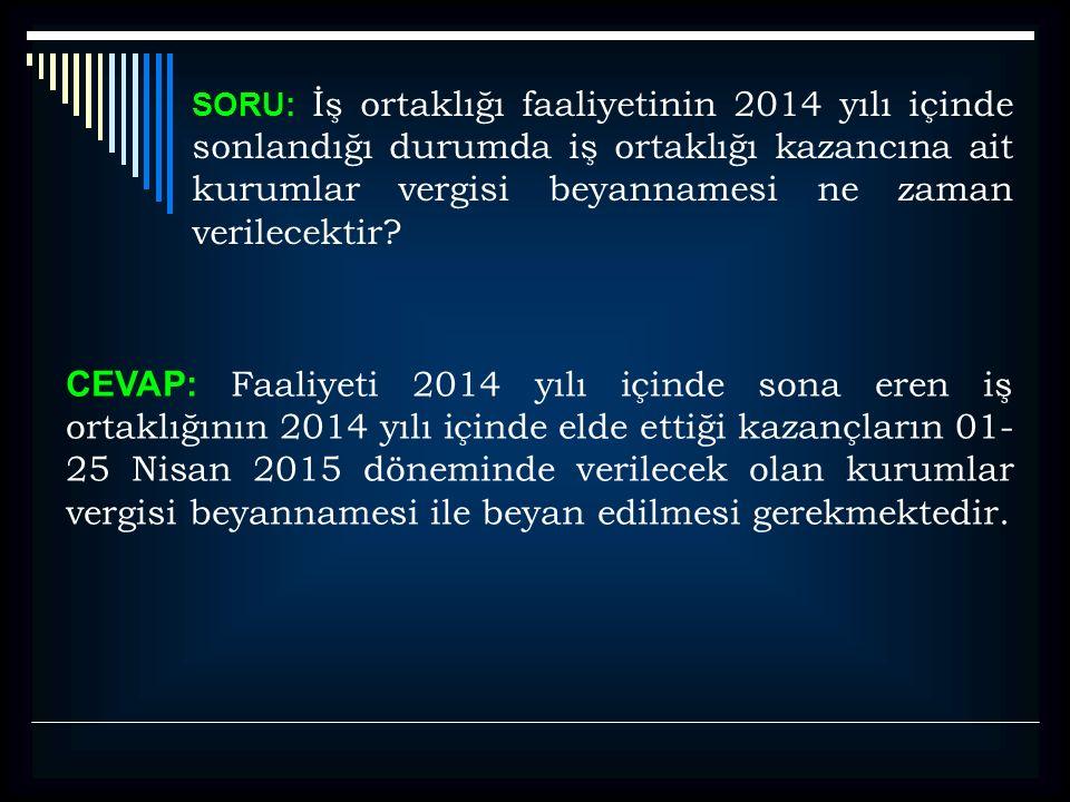 SORU: İş ortaklığı faaliyetinin 2014 yılı içinde sonlandığı durumda iş ortaklığı kazancına ait kurumlar vergisi beyannamesi ne zaman verilecektir? CEV