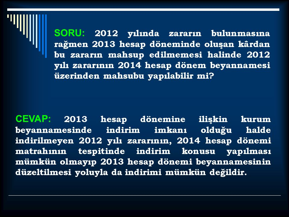 SORU: 2012 yılında zararın bulunmasına rağmen 2013 hesap döneminde oluşan kârdan bu zararın mahsup edilmemesi halinde 2012 yılı zararının 2014 hesap dönem beyannamesi üzerinden mahsubu yapılabilir mi.