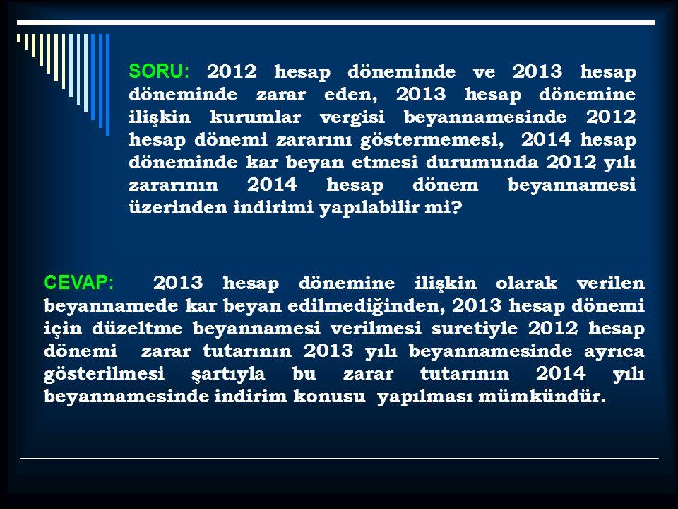 SORU: 2012 hesap döneminde ve 2013 hesap döneminde zarar eden, 2013 hesap dönemine ilişkin kurumlar vergisi beyannamesinde 2012 hesap dönemi zararını göstermemesi, 2014 hesap döneminde kar beyan etmesi durumunda 2012 yılı zararının 2014 hesap dönem beyannamesi üzerinden indirimi yapılabilir mi.