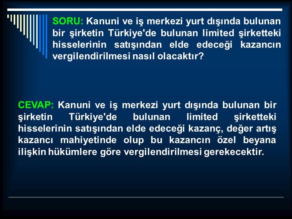 SORU: Kanuni ve iş merkezi yurt dışında bulunan bir şirketin Türkiye'de bulunan limited şirketteki hisselerinin satışından elde edeceği kazancın vergi