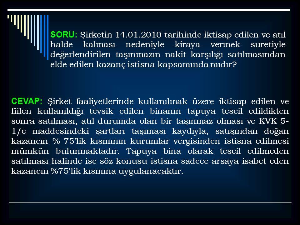 SORU: Şirketin 14.01.2010 tarihinde iktisap edilen ve atıl halde kalması nedeniyle kiraya vermek suretiyle değerlendirilen taşınmazın nakit karşılığı satılmasından elde edilen kazanç istisna kapsamında mıdır.