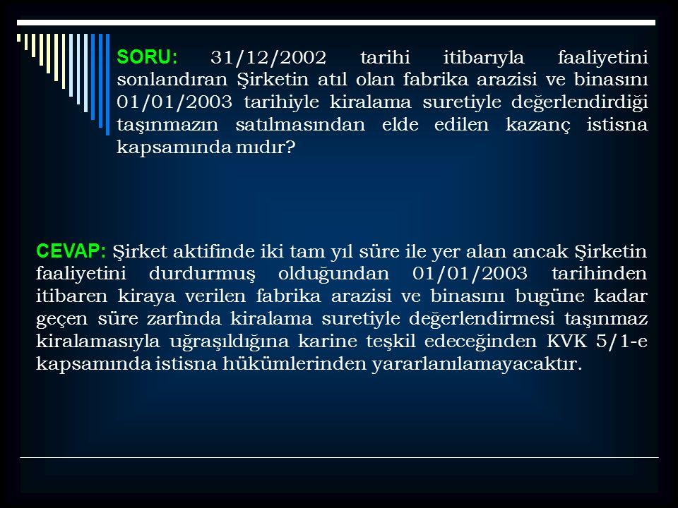 SORU: 31/12/2002 tarihi itibarıyla faaliyetini sonlandıran Şirketin atıl olan fabrika arazisi ve binasını 01/01/2003 tarihiyle kiralama suretiyle değe