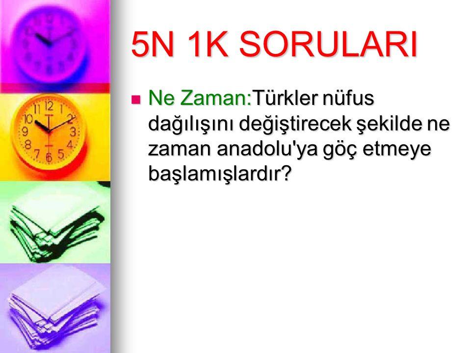 5N 1K SORULARI Ne Zaman:Türkler nüfus dağılışını değiştirecek şekilde ne zaman anadolu'ya göç etmeye başlamışlardır? Ne Zaman:Türkler nüfus dağılışını