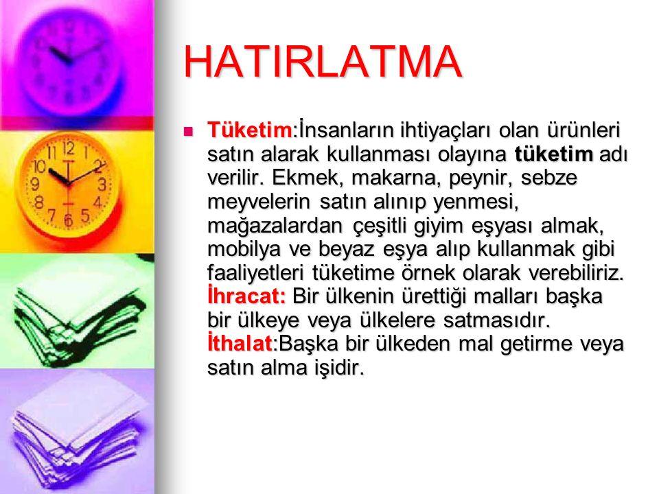 HATIRLATMA Tüketim:İnsanların ihtiyaçları olan ürünleri satın alarak kullanması olayına tüketim adı verilir. Ekmek, makarna, peynir, sebze meyvelerin