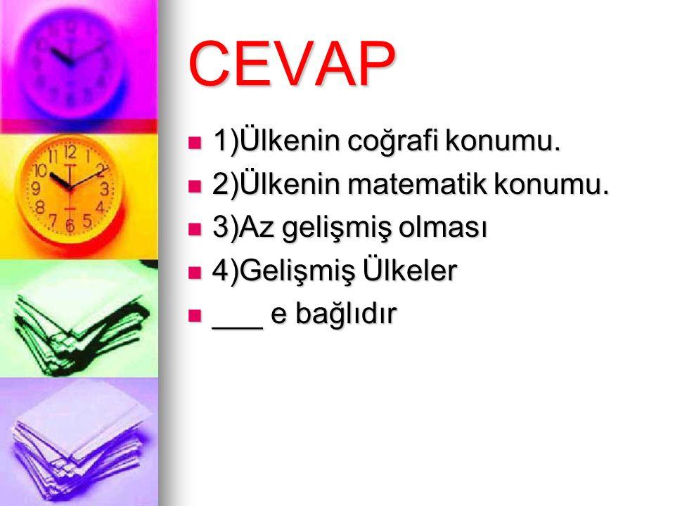 CEVAP 1)Ülkenin coğrafi konumu. 1)Ülkenin coğrafi konumu. 2)Ülkenin matematik konumu. 2)Ülkenin matematik konumu. 3)Az gelişmiş olması 3)Az gelişmiş o