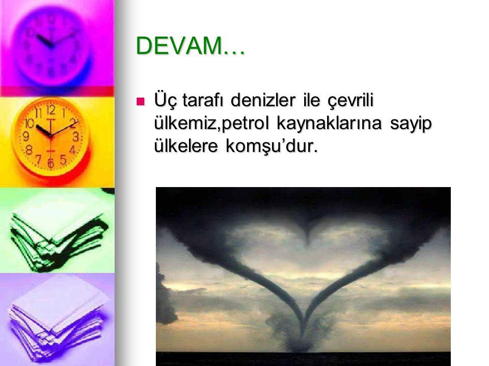DEVAM… Üç tarafı denizler ile çevrili ülkemiz,petrol kaynaklarına sayip ülkelere komşu'dur. Üç tarafı denizler ile çevrili ülkemiz,petrol kaynaklarına