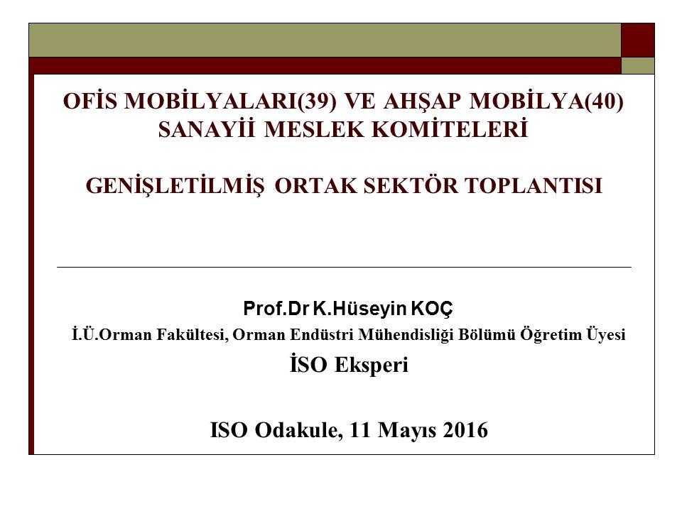 OFİS MOBİLYALARI(39) VE AHŞAP MOBİLYA(40) SANAYİİ MESLEK KOMİTELERİ GENİŞLETİLMİŞ ORTAK SEKTÖR TOPLANTISI Prof.Dr K.Hüseyin KOÇ İ.Ü.Orman Fakültesi, Orman Endüstri Mühendisliği Bölümü Öğretim Üyesi İSO Eksperi ISO Odakule, 11 Mayıs 2016
