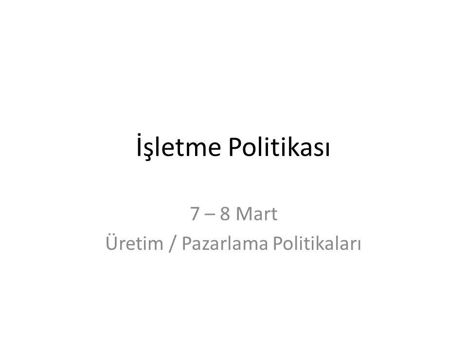 İşletme Politikası 7 – 8 Mart Üretim / Pazarlama Politikaları