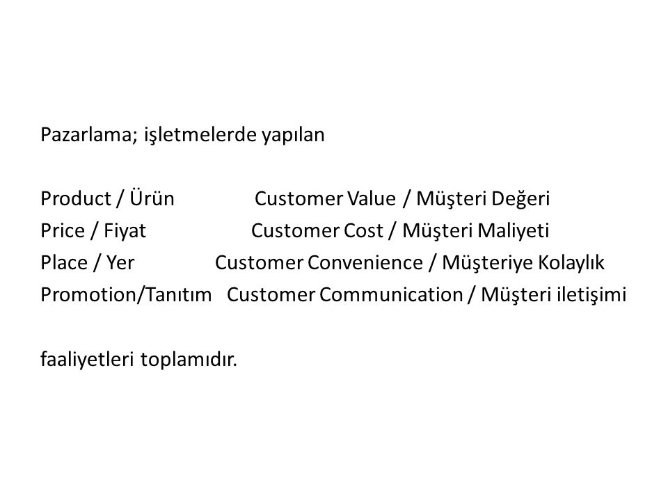 Pazarlama; işletmelerde yapılan Product / Ürün Customer Value / Müşteri Değeri Price / Fiyat Customer Cost / Müşteri Maliyeti Place / Yer Customer Convenience / Müşteriye Kolaylık Promotion/Tanıtım Customer Communication / Müşteri iletişimi faaliyetleri toplamıdır.