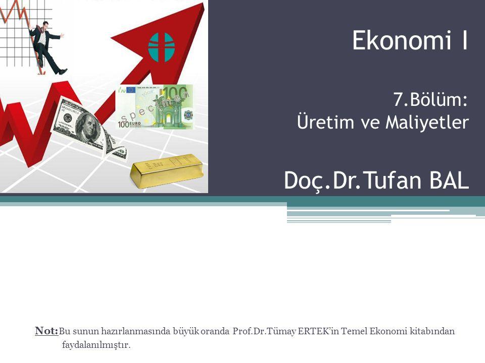 Ekonomi I 7.Bölüm: Üretim ve Maliyetler Doç.Dr.Tufan BAL Not: Bu sunun hazırlanmasında büyük oranda Prof.Dr.Tümay ERTEK'in Temel Ekonomi kitabından fa
