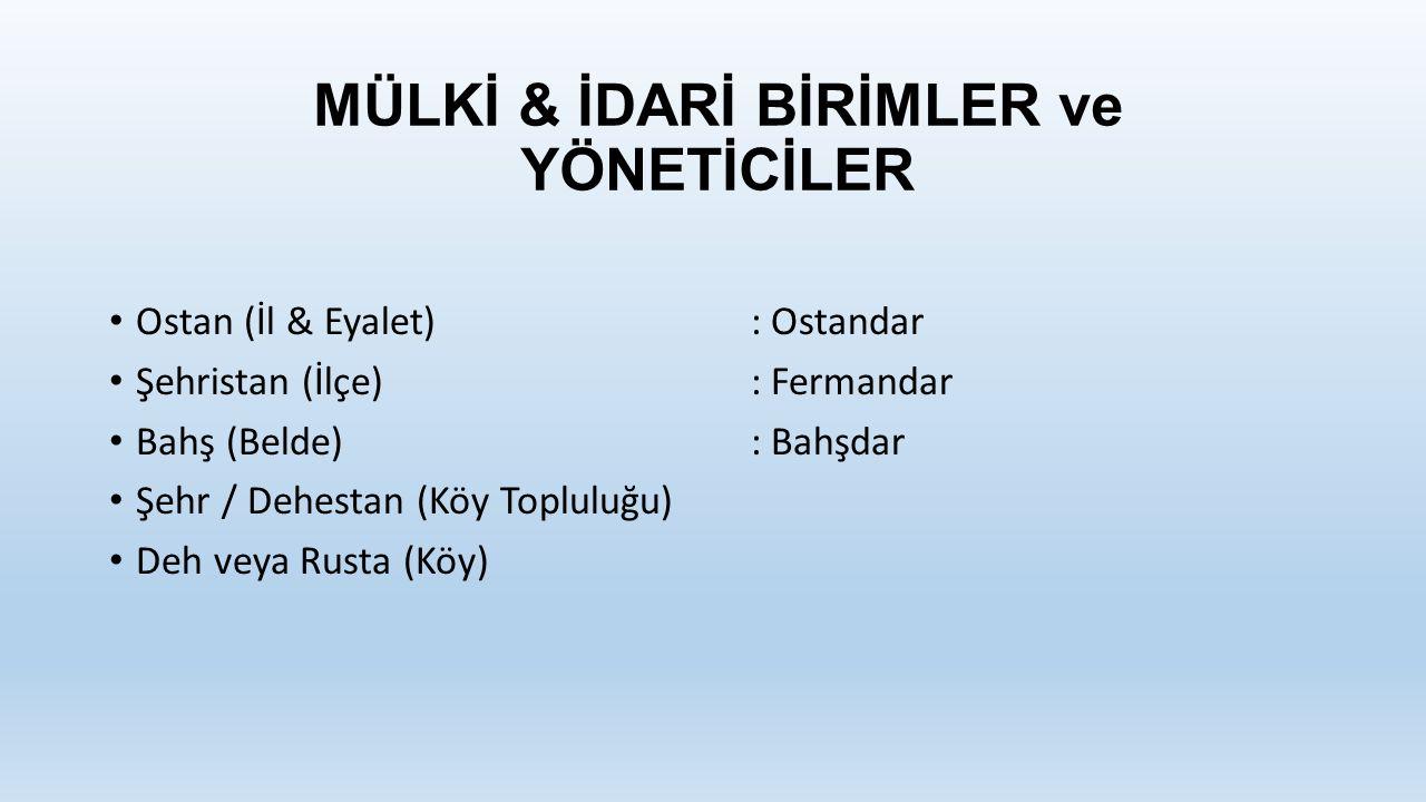 MÜLKİ & İDARİ BİRİMLER ve YÖNETİCİLER Ostan (İl & Eyalet): Ostandar Şehristan (İlçe): Fermandar Bahş (Belde): Bahşdar Şehr / Dehestan (Köy Topluluğu) Deh veya Rusta (Köy)