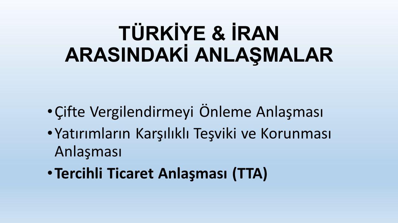 TÜRKİYE & İRAN ARASINDAKİ ANLAŞMALAR Çifte Vergilendirmeyi Önleme Anlaşması Yatırımların Karşılıklı Teşviki ve Korunması Anlaşması Tercihli Ticaret Anlaşması (TTA)