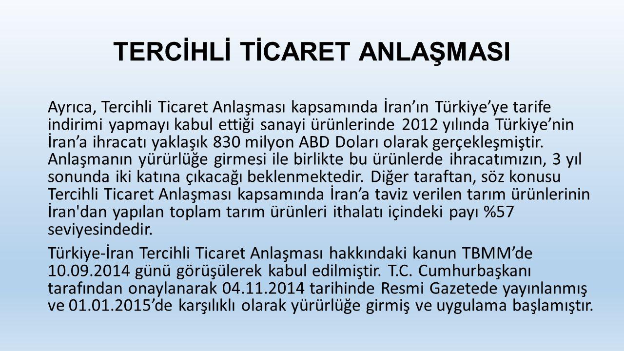 TERCİHLİ TİCARET ANLAŞMASI Ayrıca, Tercihli Ticaret Anlaşması kapsamında İran'ın Türkiye'ye tarife indirimi yapmayı kabul ettiği sanayi ürünlerinde 2012 yılında Türkiye'nin İran'a ihracatı yaklaşık 830 milyon ABD Doları olarak gerçekleşmiştir.