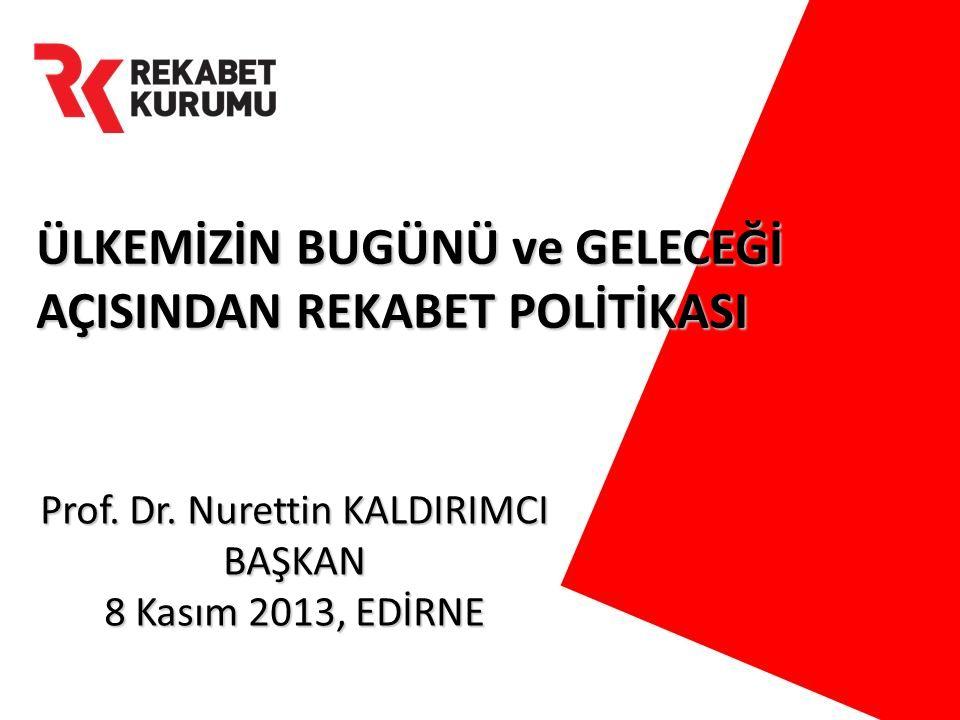 ÜLKEMİZİN BUGÜNÜ ve GELECEĞİ AÇISINDAN REKABET POLİTİKASI Prof. Dr. Nurettin KALDIRIMCI BAŞKAN 8 Kasım 2013, EDİRNE