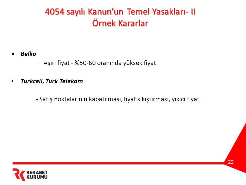 22 4054 sayılı Kanun'un Temel Yasakları- II Örnek Kararlar Belko – Aşırı fiyat - %50-60 oranında yüksek fiyat Turkcell, Türk Telekom - Satış noktalarının kapatılması, fiyat sıkıştırması, yıkıcı fiyat