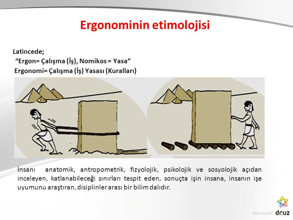Ergonomi-201 Ergonominin etimolojisi Latincede; Ergon= Çalışma (İş), Nomikos = Yasa Ergonomi= Çalışma (İş) Yasası (Kuralları) İnsanı anatomik, antropometrik, fizyolojik, psikolojik ve sosyolojik açıdan inceleyen, katlanabileceği sınırları tespit eden, sonuçta işin insana, insanın işe uyumunu araştıran, disiplinler arası bir bilim dalıdır.