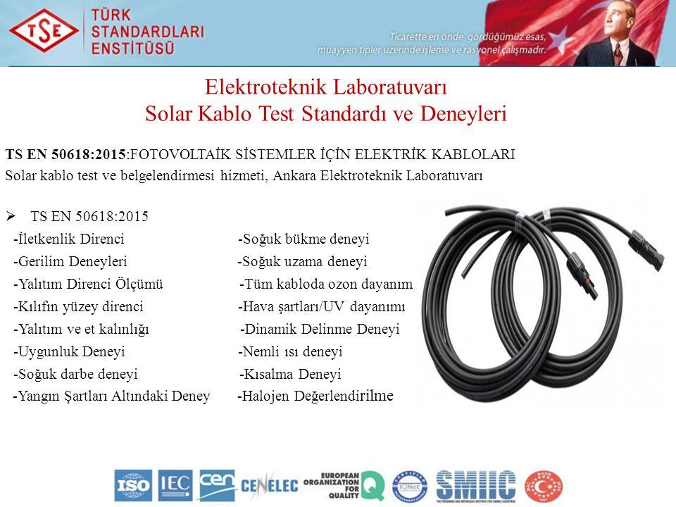 Elektroteknik Laboratuvarı Solar Kablo Test Standardı ve Deneyleri TS EN 50618:2015:FOTOVOLTAİK SİSTEMLER İÇİN ELEKTRİK KABLOLARI Solar kablo test ve belgelendirmesi hizmeti, Ankara Elektroteknik Laboratuvarı  TS EN 50618:2015 -İletkenlik Direnci -Soğuk bükme deneyi -Gerilim Deneyleri -Soğuk uzama deneyi -Yalıtım Direnci Ölçümü -Tüm kabloda ozon dayanım -Kılıfın yüzey direnci -Hava şartları/UV dayanımı -Yalıtım ve et kalınlığı -Dinamik Delinme Deneyi -Uygunluk Deneyi -Nemli ısı deneyi -Soğuk darbe deneyi -Kısalma Deneyi -Yangın Şartları Altındaki Deney -Halojen Değerlendi rilme