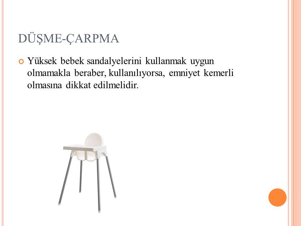 DÜŞME-ÇARPMA Yüksek bebek sandalyelerini kullanmak uygun olmamakla beraber, kullanılıyorsa, emniyet kemerli olmasına dikkat edilmelidir.