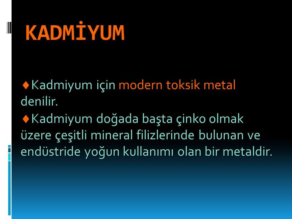 KADMİYUM  Kadmiyum için modern toksik metal denilir.