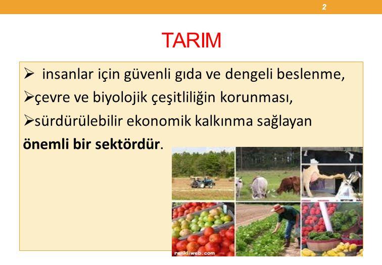 TARIM  insanlar için güvenli gıda ve dengeli beslenme,  çevre ve biyolojik çeşitliliğin korunması,  sürdürülebilir ekonomik kalkınma sağlayan önemli bir sektördür.