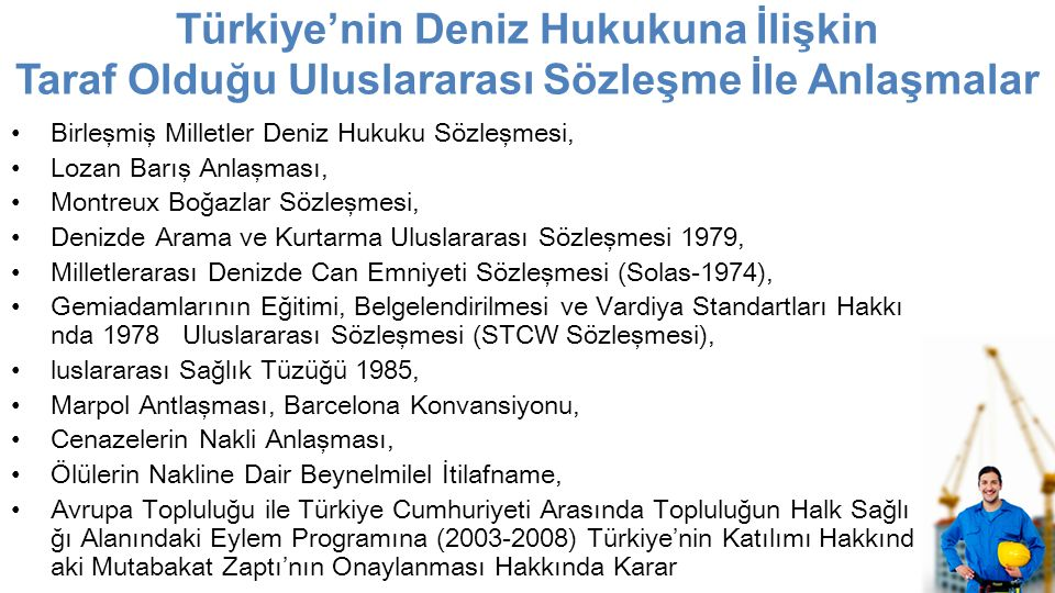 Türkiye'nin Deniz Hukukuna İlişkin Taraf Olduğu Uluslararası Sözleşme İle Anlaşmalar Birleşmiş Milletler Deniz Hukuku Sözleşmesi, Lozan Barış Anlaşması, Montreux Boğazlar Sözleşmesi, Denizde Arama ve Kurtarma Uluslararası Sözleşmesi 1979, Milletlerarası Denizde Can Emniyeti Sözleşmesi (Solas-1974), Gemiadamlarının Eğitimi, Belgelendirilmesi ve Vardiya Standartları Hakkı nda 1978 Uluslararası Sözleşmesi (STCW Sözleşmesi), luslararası Sağlık Tüzüğü 1985, Marpol Antlaşması, Barcelona Konvansiyonu, Cenazelerin Nakli Anlaşması, Ölülerin Nakline Dair Beynelmilel İtilafname, Avrupa Topluluğu ile Türkiye Cumhuriyeti Arasında Topluluğun Halk Sağlı ğı Alanındaki Eylem Programına (2003-2008) Türkiye'nin Katılımı Hakkınd aki Mutabakat Zaptı'nın Onaylanması Hakkında Karar