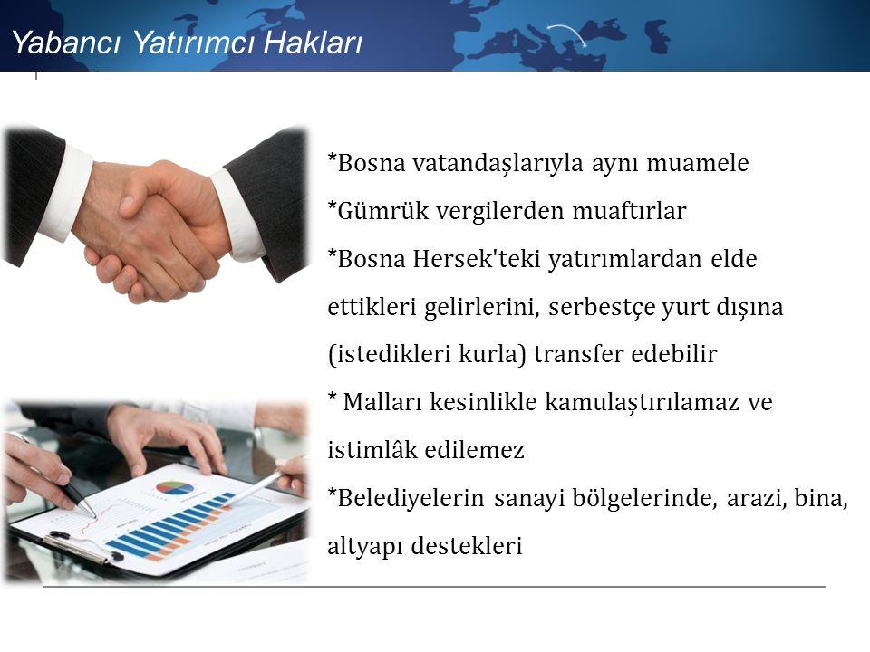 *Bosna vatandaşlarıyla aynı muamele *Gümrük vergilerden muaftırlar * Bosna Hersek teki yatırımlardan elde ettikleri gelirlerini, serbestçe yurt dışına (istedikleri kurla) transfer edebilir * Malları kesinlikle kamulaştırılamaz ve istimlâk edilemez * Belediyelerin sanayi bölgelerinde, arazi, bina, altyapı destekleri Yabancı Yatırımcı Hakları