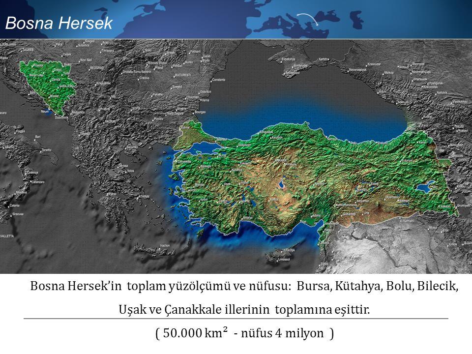 Bosna Hersek'in toplam yüzölçümü ve nüfusu: Bursa, Kütahya, Bolu, Bilecik, Uşak ve Çanakkale illerinin toplamına eşittir.