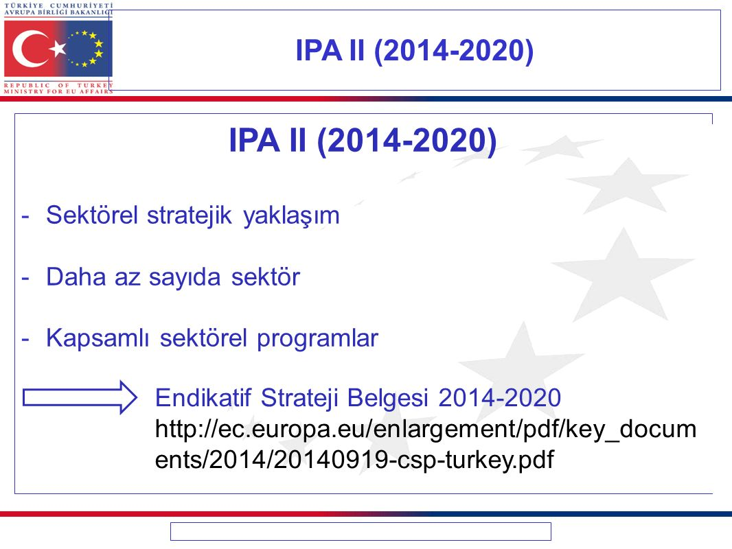 IPA II (2014-2020) -Sektörel stratejik yaklaşım -Daha az sayıda sektör -Kapsamlı sektörel programlar IPA II (2014-2020) Endikatif Strateji Belgesi 2014-2020 http://ec.europa.eu/enlargement/pdf/key_docum ents/2014/20140919-csp-turkey.pdf