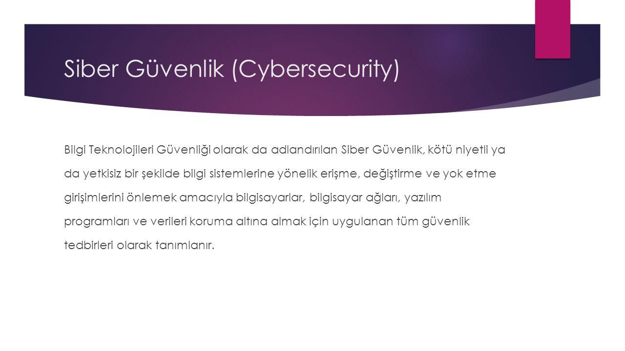 Siber Güvenlik (Cybersecurity) Bilgi Teknolojileri Güvenliği olarak da adlandırılan Siber Güvenlik, kötü niyetli ya da yetkisiz bir şekilde bilgi sistemlerine yönelik erişme, değiştirme ve yok etme girişimlerini önlemek amacıyla bilgisayarlar, bilgisayar ağları, yazılım programları ve verileri koruma altına almak için uygulanan tüm güvenlik tedbirleri olarak tanımlanır.