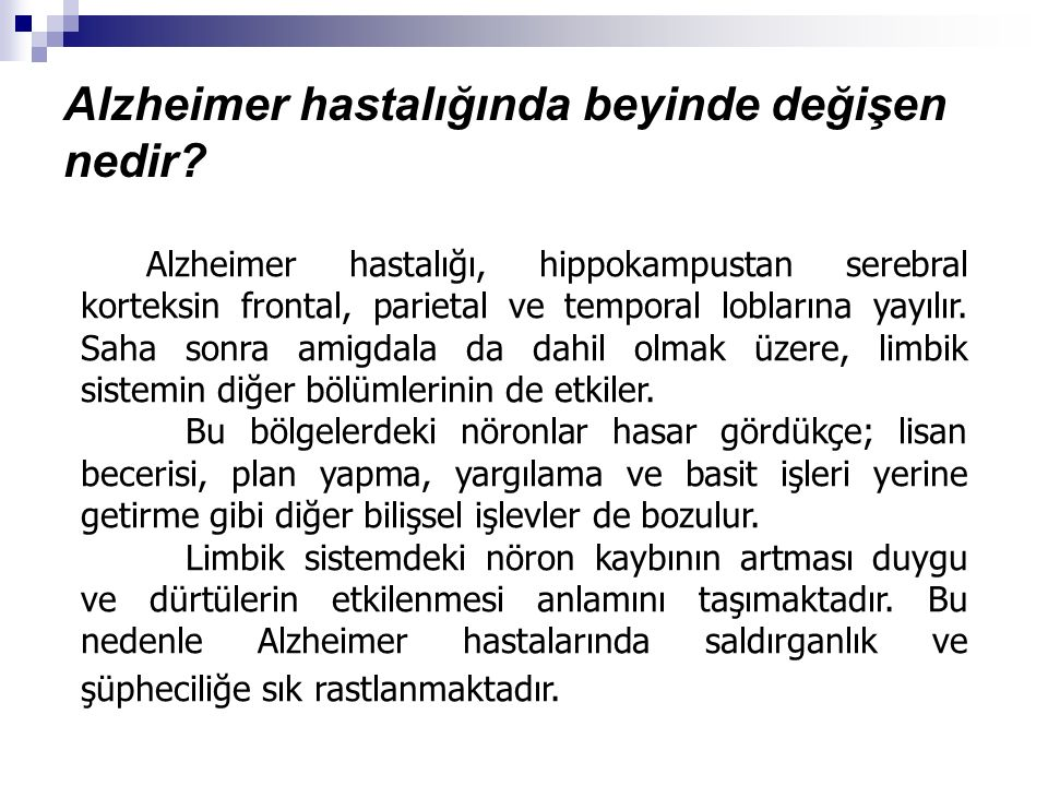 Erken evre Alzheimer Bu evrede görülen bazı bulgular: Belleğin neredeyse tamamıyla kaybedilmesi Konuşmada ve söylenenleri anlamada güçlük çekme Duyguların ifade edilememesi İnsanları hatta aynada kendisini tanımada bile güçlük çekme Bütün temel ihtiyaçlarında ve temel bakımında yardıma ihtiyaç duyma Tuvaletini altına kaçırma Artan güçsüzlük ve artan enfeksiyona yatkınlık Çiğneme ve yutmada güçlük çekme