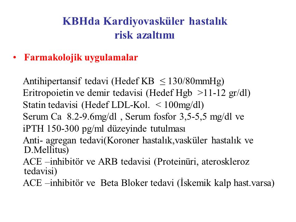 Farmakolojik uygulamalar Antihipertansif tedavi (Hedef KB ≤ 130/80mmHg) Eritropoietin ve demir tedavisi (Hedef Hgb >11-12 gr/dl) Statin tedavisi (Hede